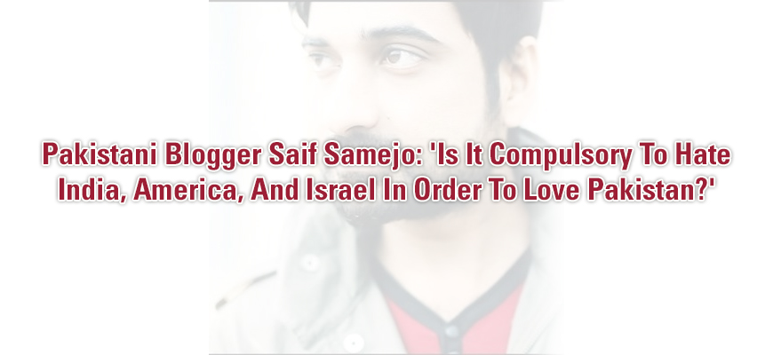 Pakistani Blogger Saif Samejo: 'Is It Compulsory To Hate India, America, And Israel In Order To Love Pakistan?'