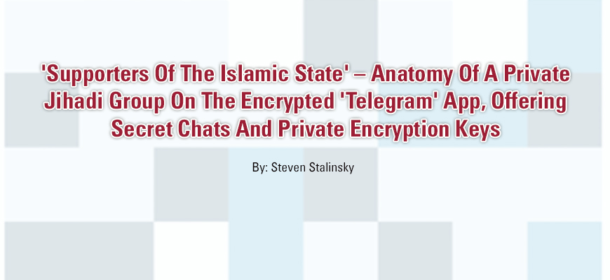 'Supporters Of The Islamic State' – Anatomy Of A Private Jihadi Group On The Encrypted 'Telegram' App, Offering Secret Chats And Private Encryption Keys