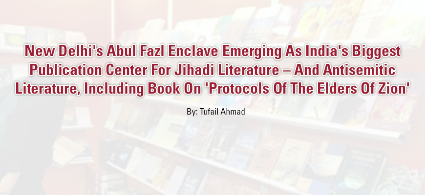 New Delhi's Abul Fazl Enclave Emerging As India's Biggest Publication Center For Jihadi Literature – And Antisemitic Literature, Including Book On 'Protocols Of The Elders Of Zion'