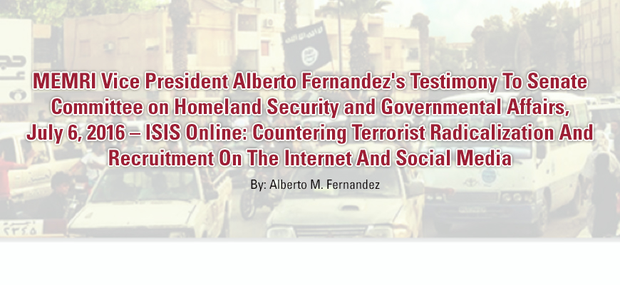 MEMRI Vice President Alberto Fernandez's Testimony To Senate Committee on Homeland Security and Governmental Affairs, July 6, 2016 - ISIS Online: Countering Terrorist Radicalization And Recruitment On The Internet And Social Media