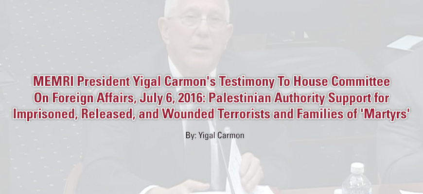 MEMRI President Yigal Carmon's Testimony To House Committee On Foreign Affairs, July 6, 2016: Palestinian Authority Support For Imprisoned, Released, And Wounded Terrorists And Families Of 'Martyrs'