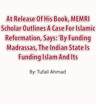 At Release Of His Book, MEMRI Scholar Outlines A Case For Islamic Reformation, Says: 'By Funding Madrassas, The Indian State Is Funding Islam And Its Orthodoxies'
