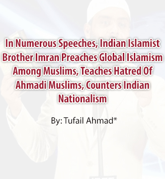 In Numerous Speeches, Indian Islamist Brother Imran Preaches Global Islamism Among Muslims, Teaches Hatred Of Ahmadi Muslims, Counters Indian Nationalism