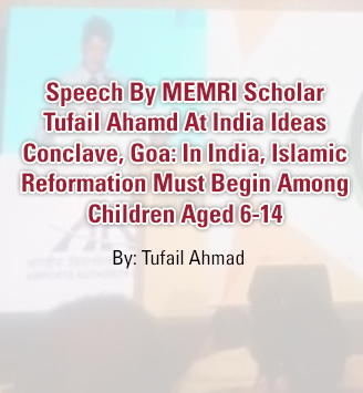 Speech By MEMRI Scholar Tufail Ahamd At India Ideas Conclave, Goa: In India, Islamic Reformation Must Begin Among Children Aged 6-14