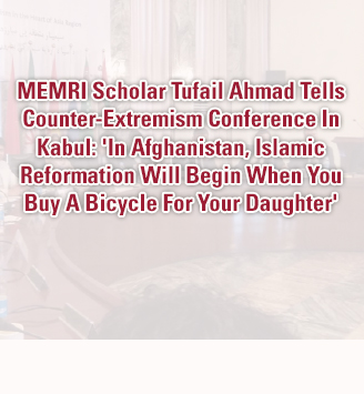 MEMRI Scholar Tufail Ahmad To Counter-Extremism Conference In Kabul: 'In Afghanistan, Islamic Reformation Will Begin When You Buy A Bicycle For Your Daughter'