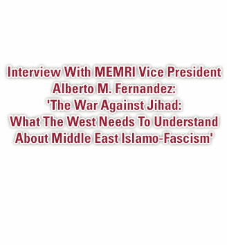 Interview With MEMRI Vice President Alberto M. Fernandez: 'The War Against Jihad: What The West Needs To Understand About Middle East Islamo-Fascism'
