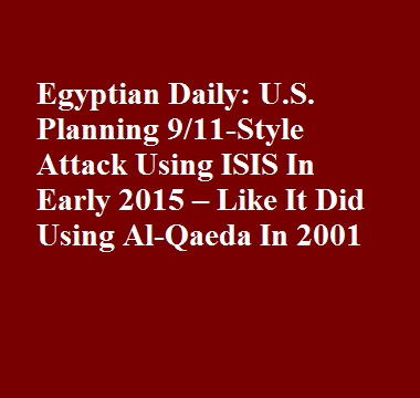Egyptian Daily: U.S. Planning 9/11-Style Attack Using ISIS In Early 2015 – Like It Did Using Al-Qaeda In 2001