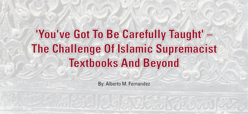 'You've Got To Be Carefully Taught' – The Challenge Of Islamic Supremacist Textbooks And Beyond