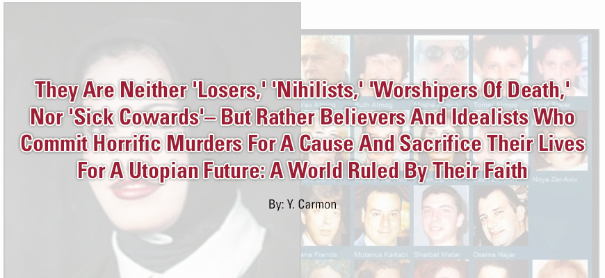 They Are Neither 'Losers,' 'Nihilists,' 'Worshipers Of Death,' Nor 'Sick Cowards'– But Rather Believers And Idealists Who Commit Horrific Murders For A Cause And Sacrifice Their Lives For A Utopian Future: A World Ruled By Their Faith