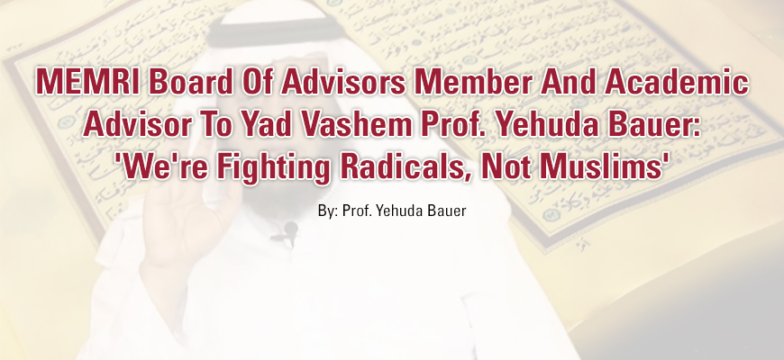 MEMRI Board Of Advisors Member And Academic Advisor To Yad Vashem Prof. Yehuda Bauer: 'We're Fighting Radicals, Not Muslims'