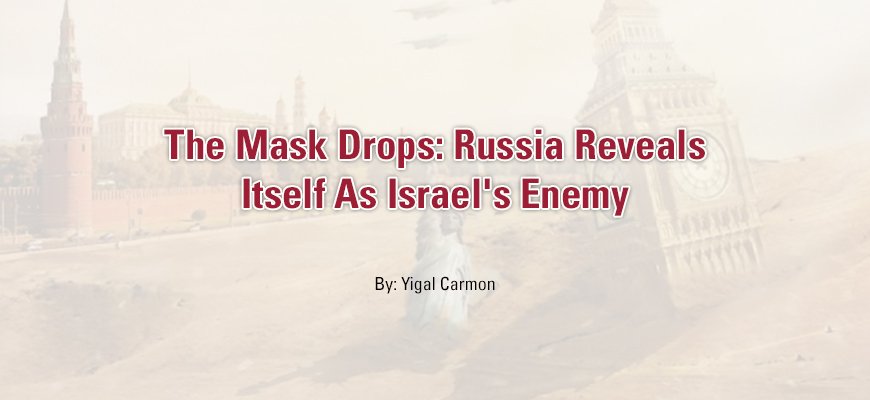 The Mask Drops: Russia Reveals Itself As Israel's Enemy