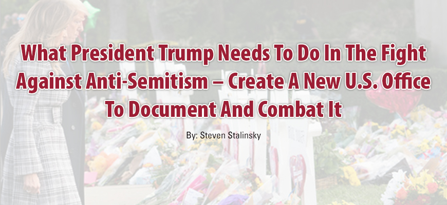 What President Trump Needs To Do In The Fight Against Anti-Semitism – Create A New U.S. Office To Document And Combat It