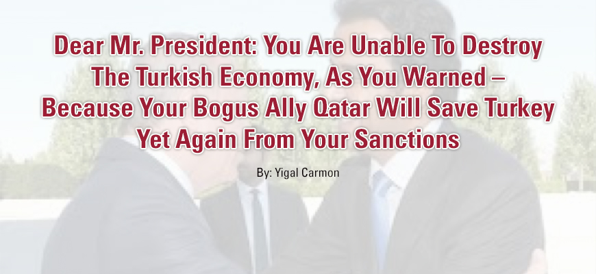 Dear Mr. President: You Are Unable To Destroy The Turkish Economy, As You Warned – Because Your Bogus Ally Qatar Will Save Turkey Yet Again From Your Sanctions